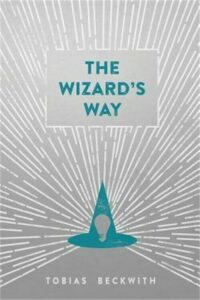 The Wizard's Way: Secrets from Wizards of the Past Revealed for the World Change
