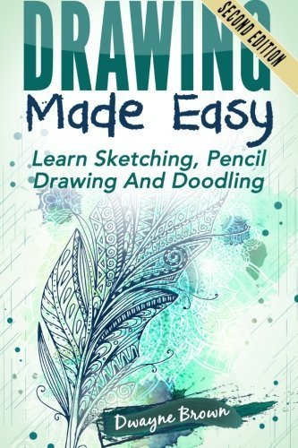 Drawing Made Easy: Learn Sketching. Pencil Drawing and Doodling by Dwayne Brown (2015-07-13)