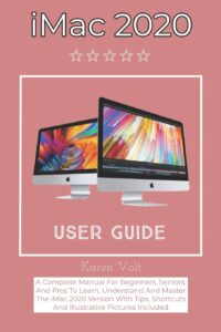 iMac 2020 User Guide: A Complete Manual For Beginners, Seniors, And Pros To Learn, Understand And Master The iMac 2020 Version With Tips, Shortcuts And Illustrative Pictures Included