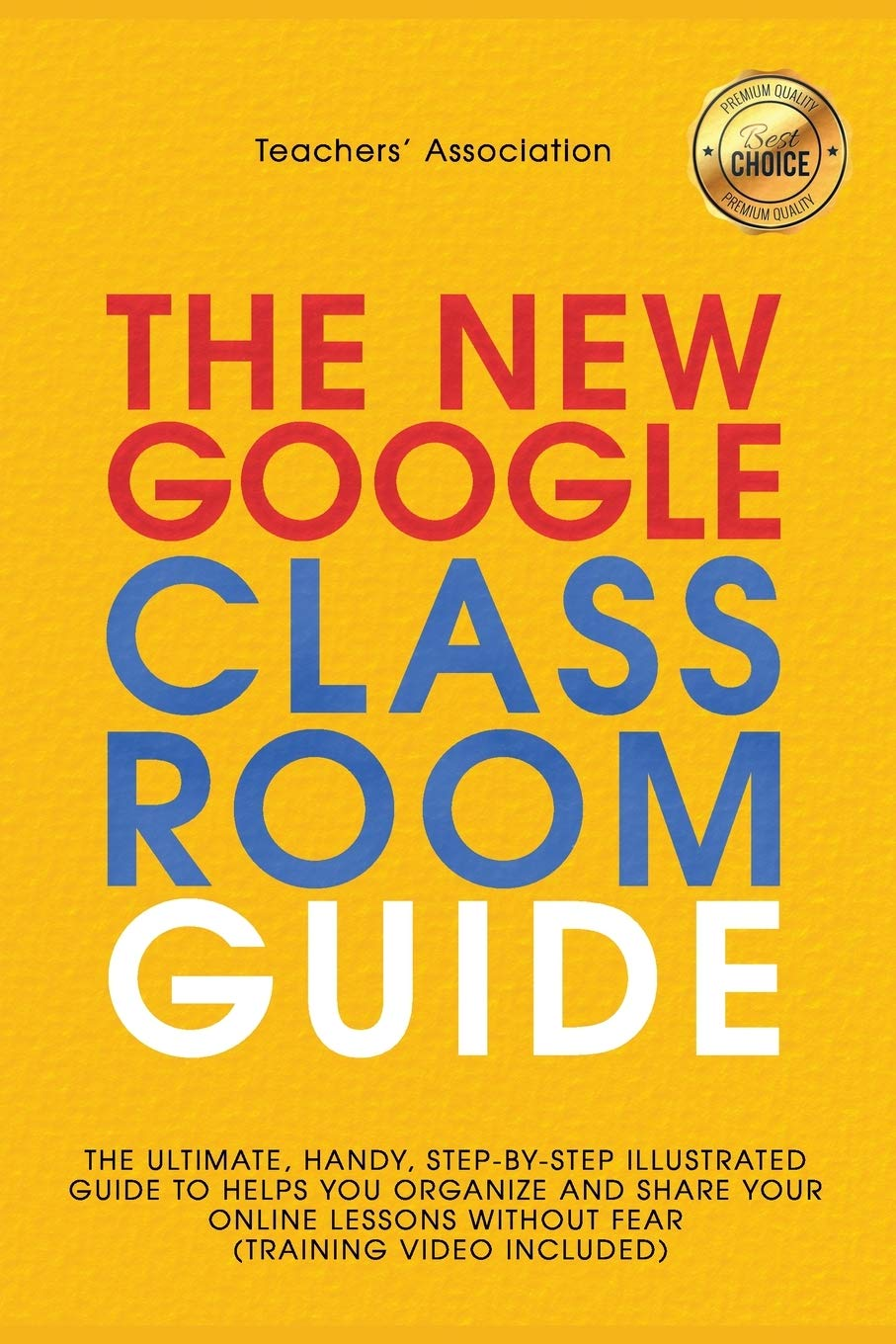 GOOGLE CLASSROOM: The New Ultimate Guide, Handy, and Step-by-Step Illustrated to Helps You Organize and Share Your Online Lessons Without Fear [Training Video Included].