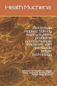Blockchain Applied: Solving legacy system problems across multiple industries with distributed ledger technology: Solutions for Healthcare, Supply Chain, Insurance, Banking, Real Estate, Media & more