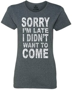shop4ever Sorry I'm Late I Didn't Want to Come Women's T-Shirt Funny Shirts