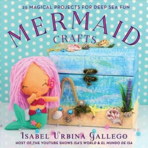 Mermaid Crafts: 25 Magical Projects for Deep Sea Fun by Isabel Urbina Gallego (E