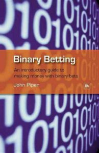 Binary Betting: An Introductory Guide to Making Money with Binary Bets by John P