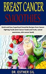 BREAST CANCER SMOOTHIES: Quick and Easy Superfood Smoothie Recipes from Cancer-Fighting Foods (Anti Cancer Foods and Fruits, cancer awareness, skin cancer book)