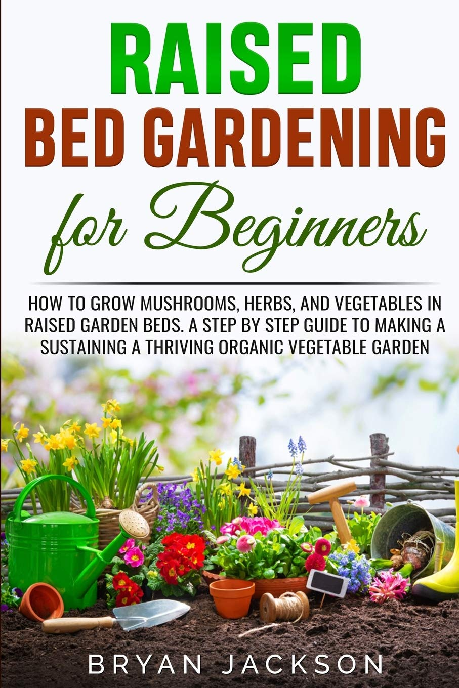 Raised Bed Gardening for Beginners: How to Grow Mushrooms, Herbs, and Vegetables in Raised Garden Beds. A Step by Step Guide to Making a Sustaining a Thriving Organic Vegetable Garden.