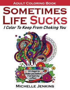 Sometimes Life Sucks! – Adult Coloring Book: I Color To Keep From Choking You