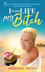 I Made Life My Bitch: How I Escaped Toxic Relationships, Outran Cancer, & Started Over in Paradise