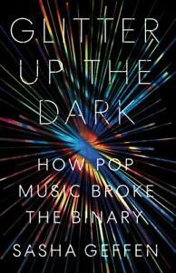 Glitter up the Dark : How Pop Music Broke the Binary by Sasha Geffen (2020,…