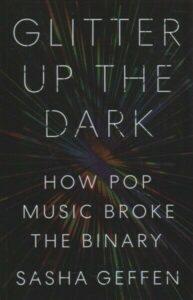 Glitter Up the Dark : How Pop Music Broke the Binary, Paperback by Geffen, Sa…